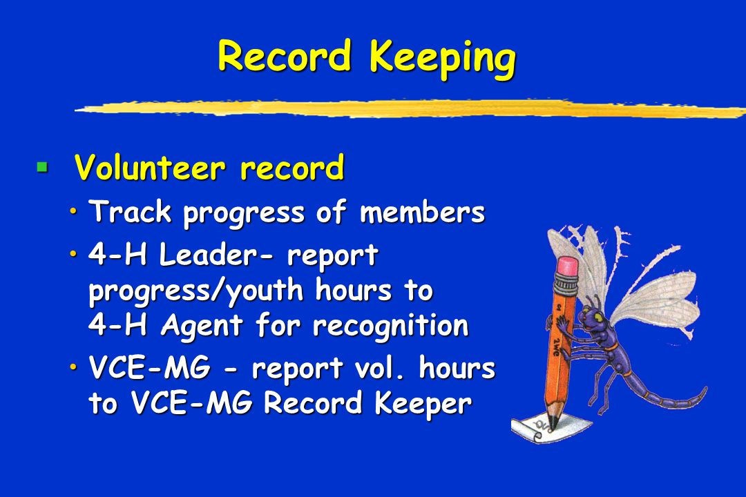 Record Keeping  Volunteer record Track progress of membersTrack progress of members 4-H Leader- report progress/youth hours to 4-H Agent for recognition4-H Leader- report progress/youth hours to 4-H Agent for recognition VCE-MG - report vol.