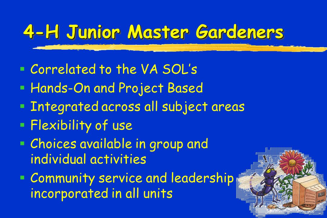 4-H Junior Master Gardeners  Correlated to the VA SOL's  Hands-On and Project Based  Integrated across all subject areas  Flexibility of use  Choices available in group and individual activities  Community service and leadership incorporated in all units