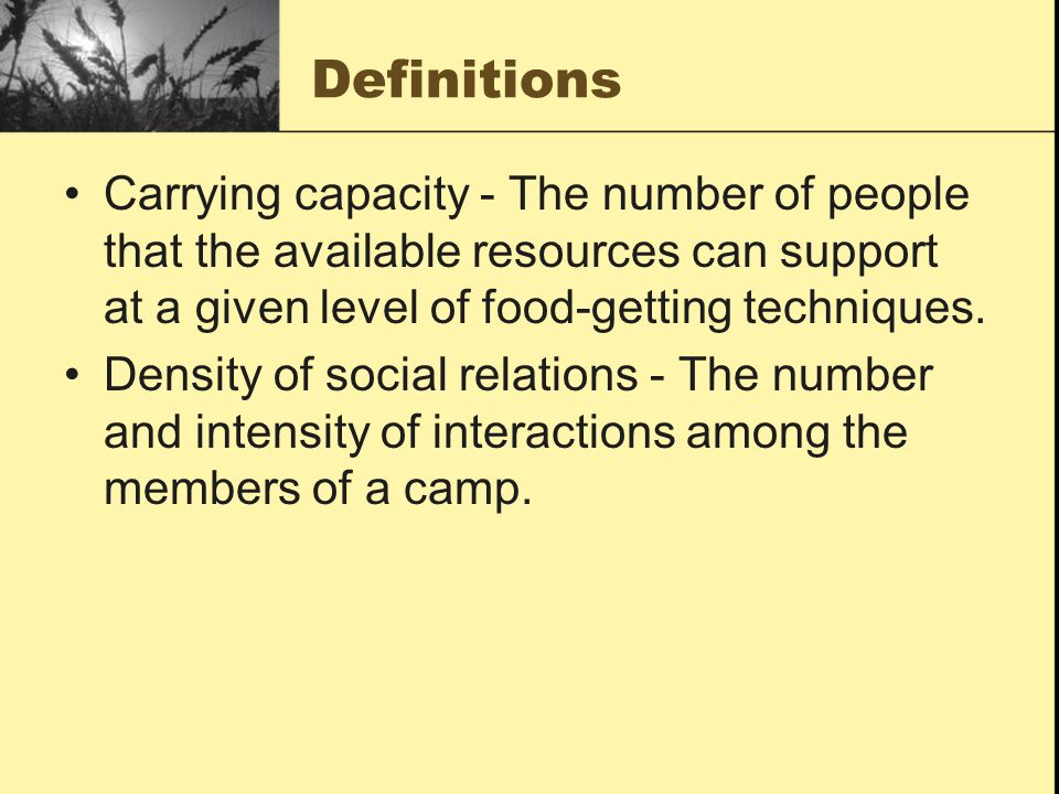 Definitions Carrying capacity - The number of people that the available resources can support at a given level of food-getting techniques.