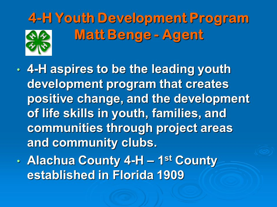 4-H Youth Development Program Matt Benge - Agent 4-H aspires to be the leading youth development program that creates positive change, and the development of life skills in youth, families, and communities through project areas and community clubs.