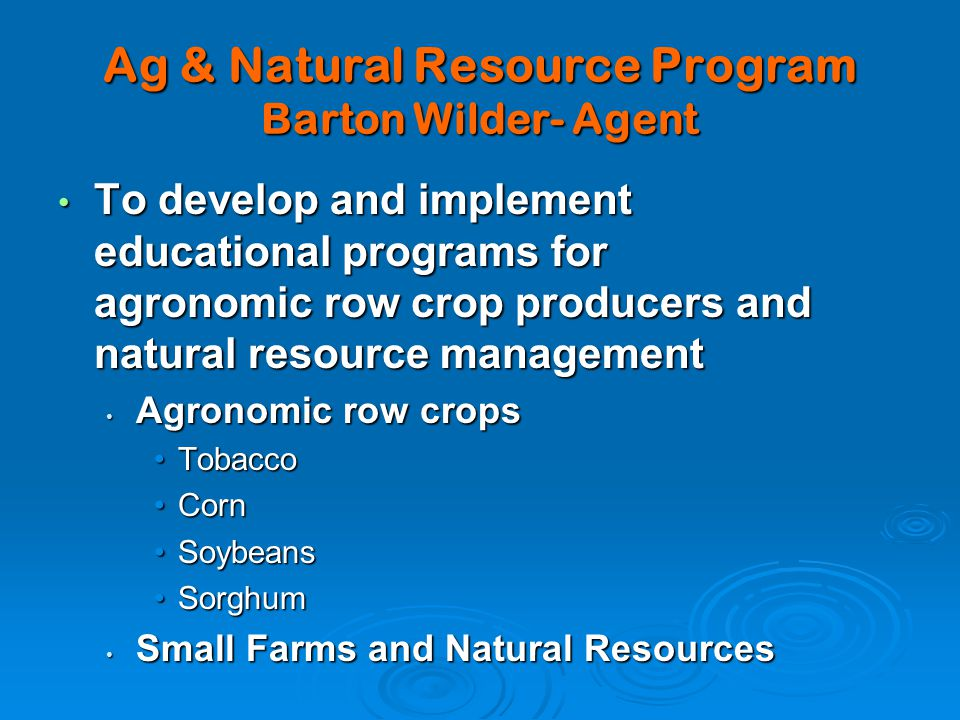 Ag & Natural Resource Program Barton Wilder- Agent To develop and implement educational programs for agronomic row crop producers and natural resource management To develop and implement educational programs for agronomic row crop producers and natural resource management Agronomic row crops Agronomic row crops TobaccoTobacco CornCorn SoybeansSoybeans SorghumSorghum Small Farms and Natural Resources Small Farms and Natural Resources