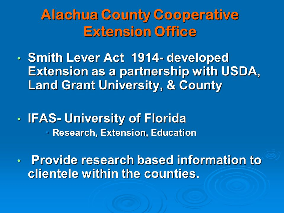 Alachua County Cooperative Extension Office Smith Lever Act 1914- developed Extension as a partnership with USDA, Land Grant University, & County Smith Lever Act 1914- developed Extension as a partnership with USDA, Land Grant University, & County IFAS- University of Florida IFAS- University of Florida Research, Extension, EducationResearch, Extension, Education Provide research based information to clientele within the counties.