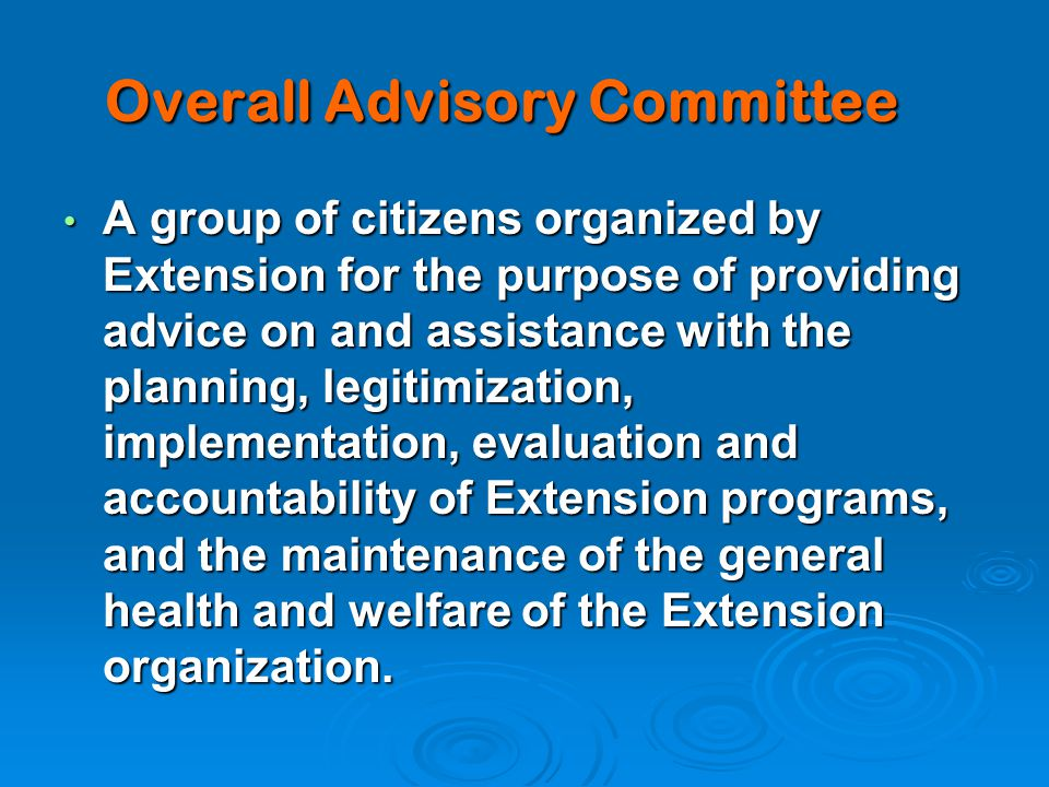 Overall Advisory Committee A group of citizens organized by Extension for the purpose of providing advice on and assistance with the planning, legitimization, implementation, evaluation and accountability of Extension programs, and the maintenance of the general health and welfare of the Extension organization.