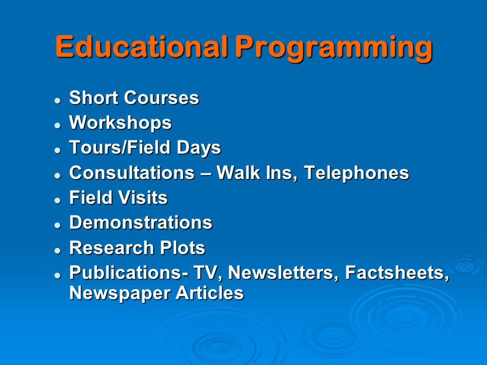 Educational Programming Short Courses Short Courses Workshops Workshops Tours/Field Days Tours/Field Days Consultations – Walk Ins, Telephones Consultations – Walk Ins, Telephones Field Visits Field Visits Demonstrations Demonstrations Research Plots Research Plots Publications- TV, Newsletters, Factsheets, Newspaper Articles Publications- TV, Newsletters, Factsheets, Newspaper Articles
