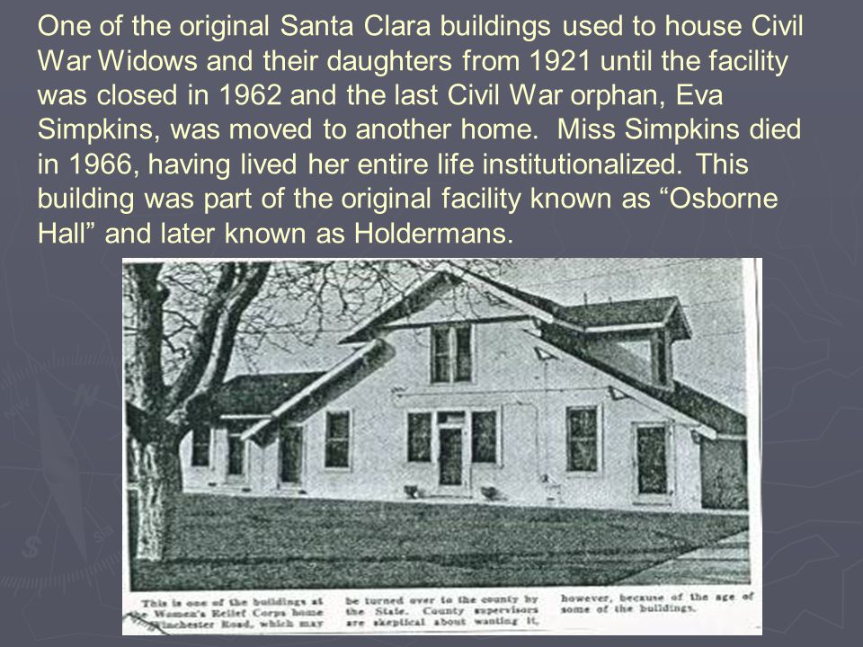 One of the original Santa Clara buildings used to house Civil War Widows and their daughters from 1921 until the facility was closed in 1962 and the last Civil War orphan, Eva Simpkins, was moved to another home.