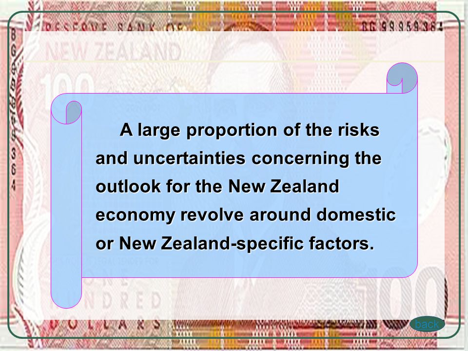 back A large proportion of the risks and uncertainties concerning the outlook for the New Zealand economy revolve around domestic or New Zealand-specific factors.