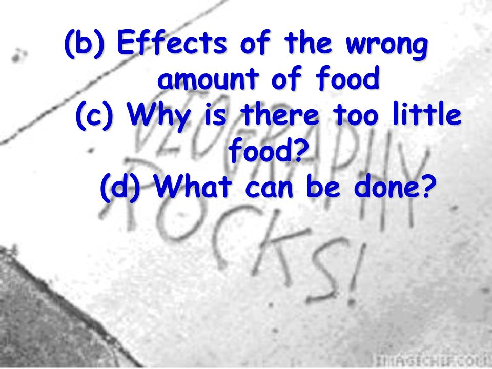 (b) Effects of the wrong amount of food (c) Why is there too little food? (d) What can be done?
