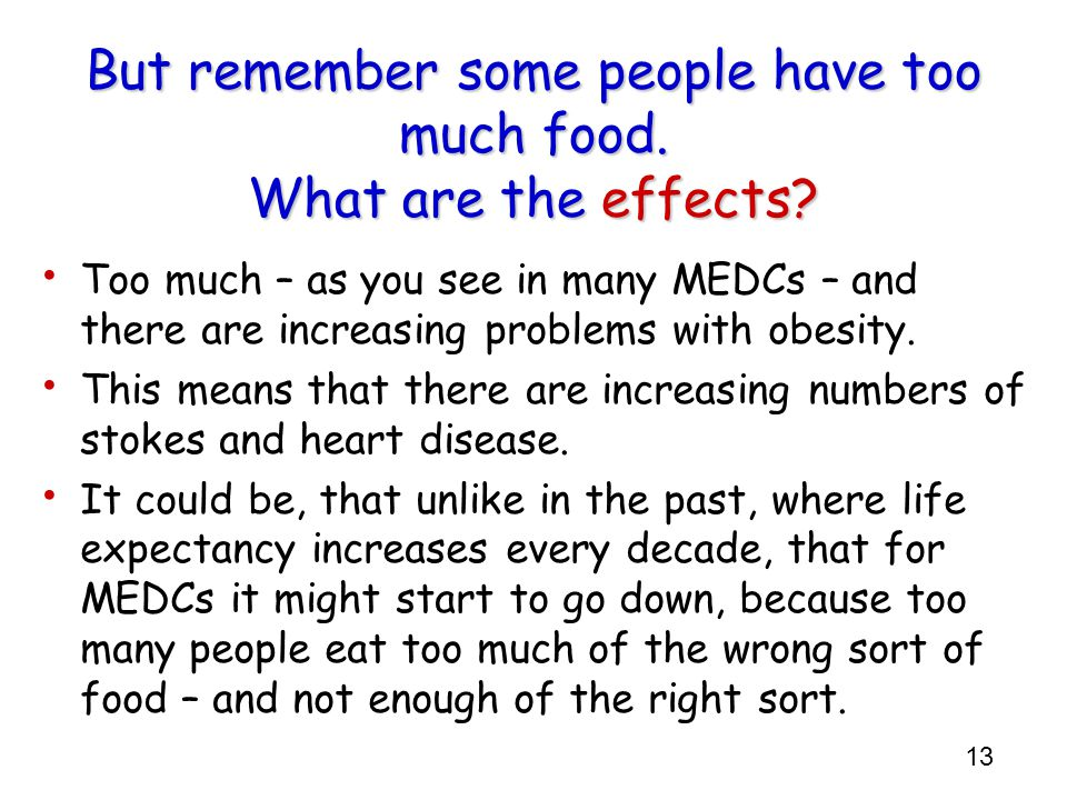 13 But remember some people have too much food. What are the effects? Too much – as you see in many MEDCs – and there are increasing problems with obe