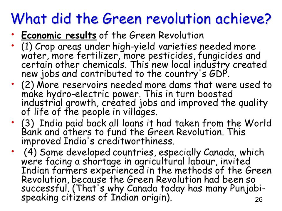 26 What did the Green revolution achieve? Economic results of the Green Revolution (1) Crop areas under high-yield varieties needed more water, more f