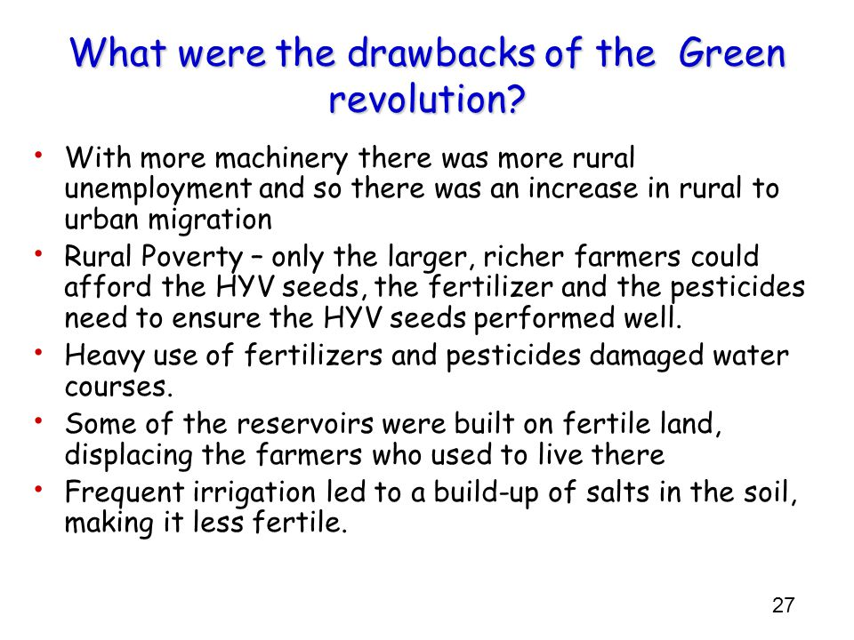 27 What were the drawbacks of the Green revolution? With more machinery there was more rural unemployment and so there was an increase in rural to urb
