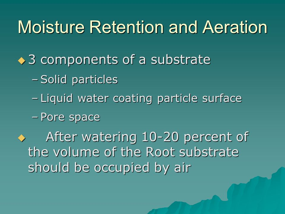 Moisture Retention and Aeration  3 components of a substrate –Solid particles –Liquid water coating particle surface –Pore space  After watering 10-20 percent of the volume of the Root substrate should be occupied by air