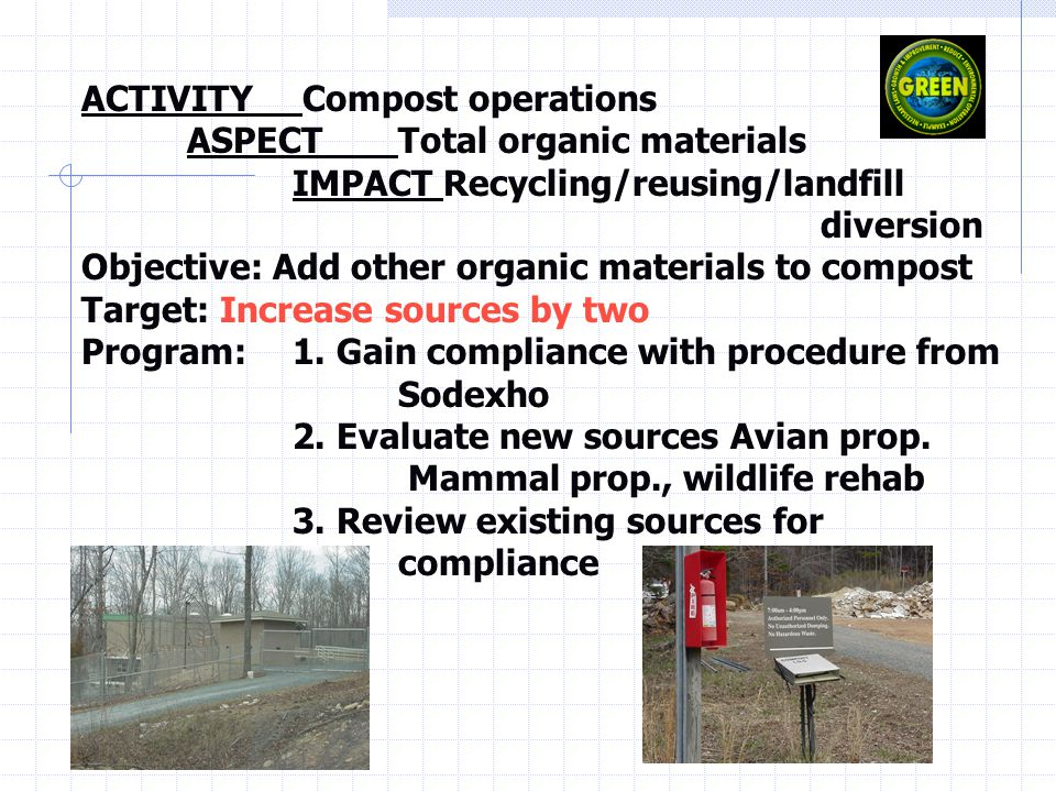 ACTIVITY Compost operations ASPECTTotal organic materials IMPACT Recycling/reusing/landfill diversion Objective: Add other organic materials to compost Target: Increase sources by two Program: 1.