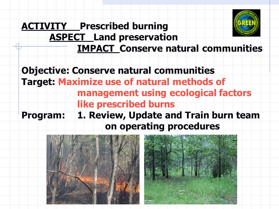 ACTIVITY Prescribed burning ASPECT Land preservation IMPACT Conserve natural communities Objective: Conserve natural communities Target: Maximize use of natural methods of management using ecological factors like prescribed burns Program: 1.