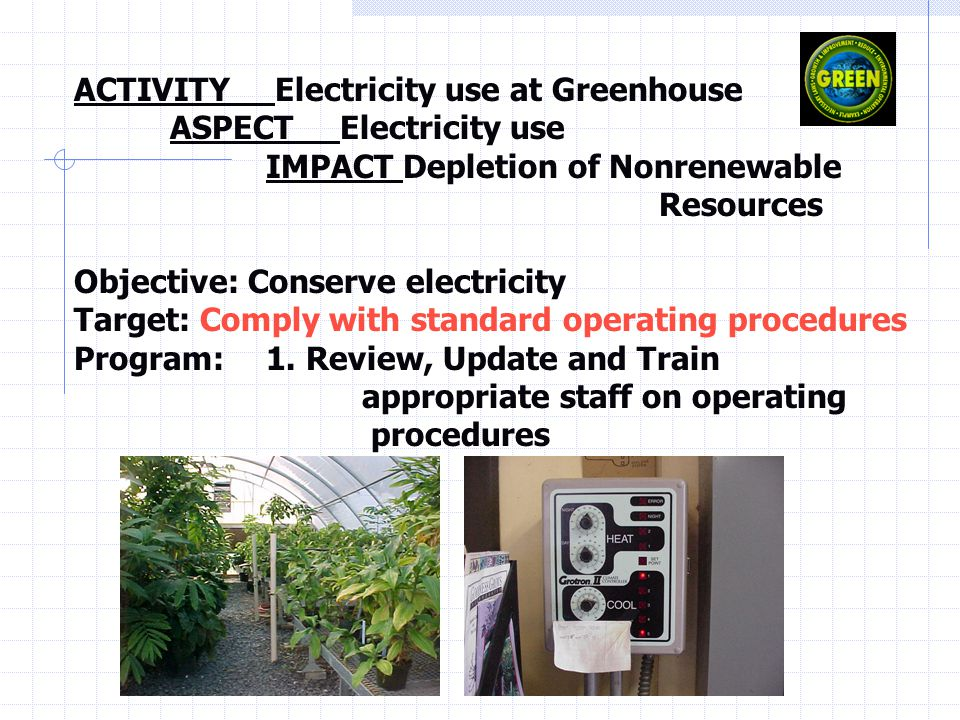 ACTIVITY Electricity use at Greenhouse ASPECT Electricity use IMPACT Depletion of Nonrenewable Resources Objective: Conserve electricity Target: Comply with standard operating procedures Program: 1.