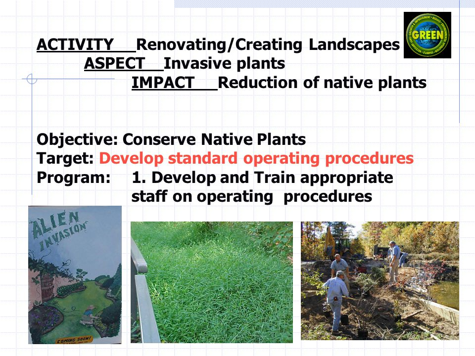 ACTIVITY Renovating/Creating Landscapes ASPECT Invasive plants IMPACT Reduction of native plants Objective: Conserve Native Plants Target: Develop standard operating procedures Program: 1.