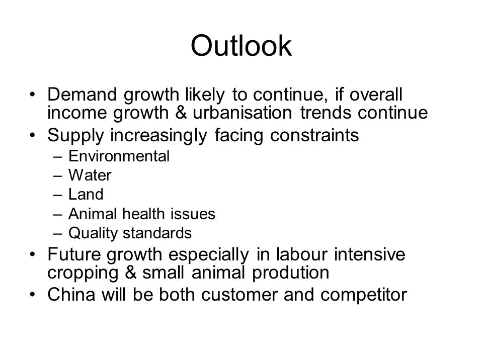 Outlook Demand growth likely to continue, if overall income growth & urbanisation trends continue Supply increasingly facing constraints –Environmental –Water –Land –Animal health issues –Quality standards Future growth especially in labour intensive cropping & small animal prodution China will be both customer and competitor