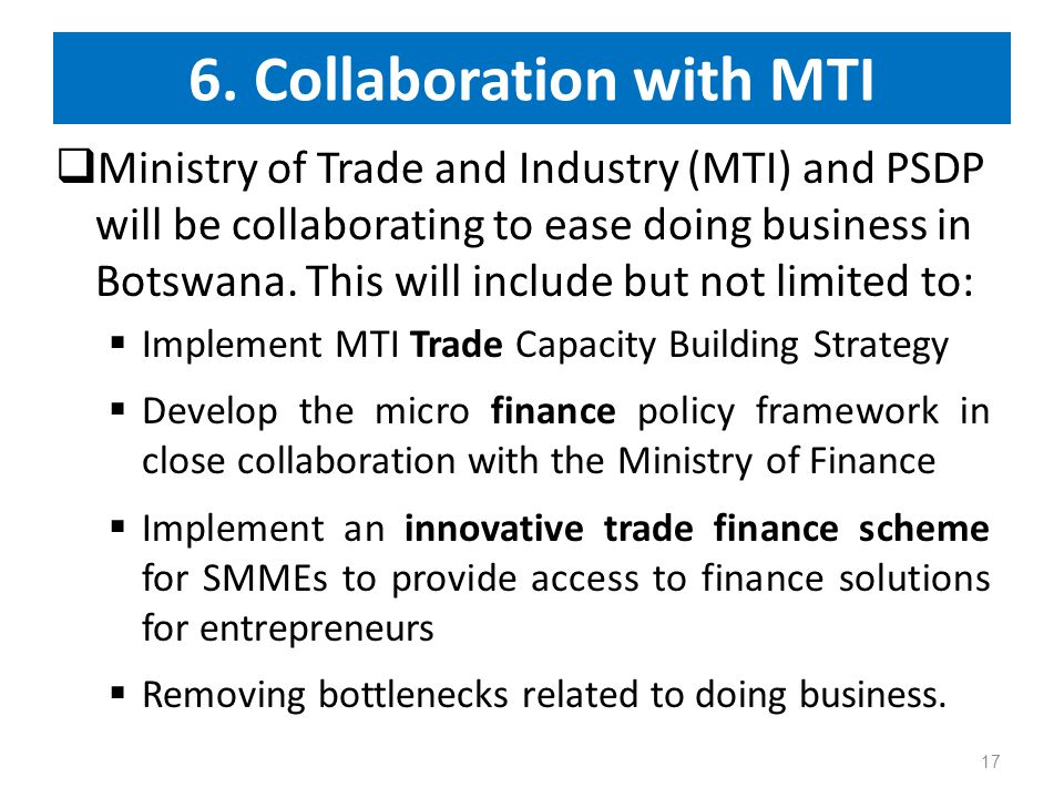 6. Collaboration with MTI  Ministry of Trade and Industry (MTI) and PSDP will be collaborating to ease doing business in Botswana. This will include