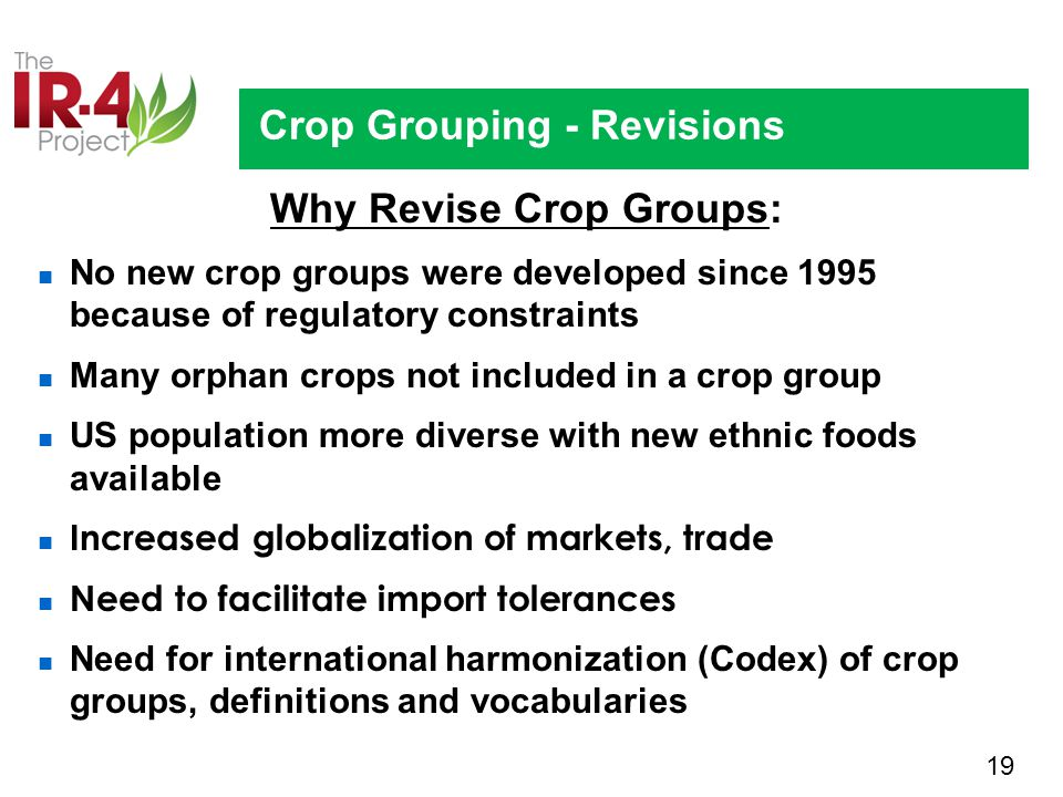 19 Crop Grouping - Revisions Why Revise Crop Groups: No new crop groups were developed since 1995 because of regulatory constraints Many orphan crops not included in a crop group US population more diverse with new ethnic foods available Increased globalization of markets, trade Need to facilitate import tolerances Need for international harmonization (Codex) of crop groups, definitions and vocabularies