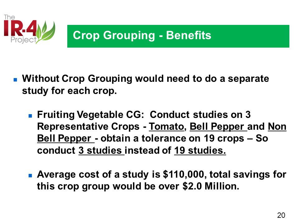 20 Crop Grouping - Benefits Without Crop Grouping would need to do a separate study for each crop.