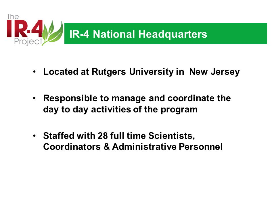 IR-4 National Headquarters Located at Rutgers University in New Jersey Responsible to manage and coordinate the day to day activities of the program Staffed with 28 full time Scientists, Coordinators & Administrative Personnel
