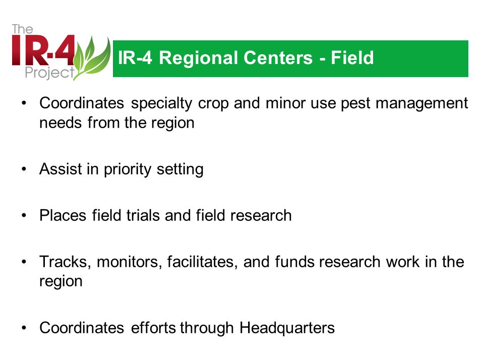 IR-4 Regional Centers - Field Coordinates specialty crop and minor use pest management needs from the region Assist in priority setting Places field trials and field research Tracks, monitors, facilitates, and funds research work in the region Coordinates efforts through Headquarters
