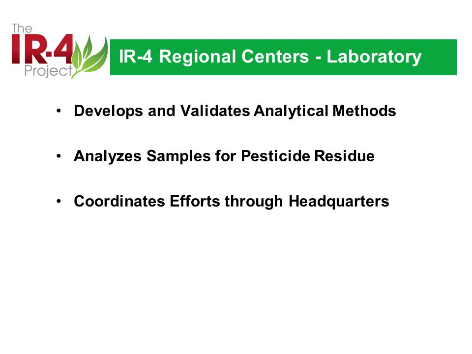 IR-4 Regional Centers - Laboratory Develops and Validates Analytical Methods Analyzes Samples for Pesticide Residue Coordinates Efforts through Headquarters