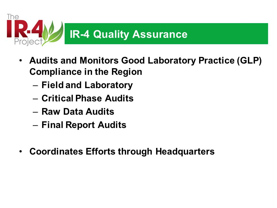 IR-4 Quality Assurance Audits and Monitors Good Laboratory Practice (GLP) Compliance in the Region –Field and Laboratory –Critical Phase Audits –Raw Data Audits –Final Report Audits Coordinates Efforts through Headquarters
