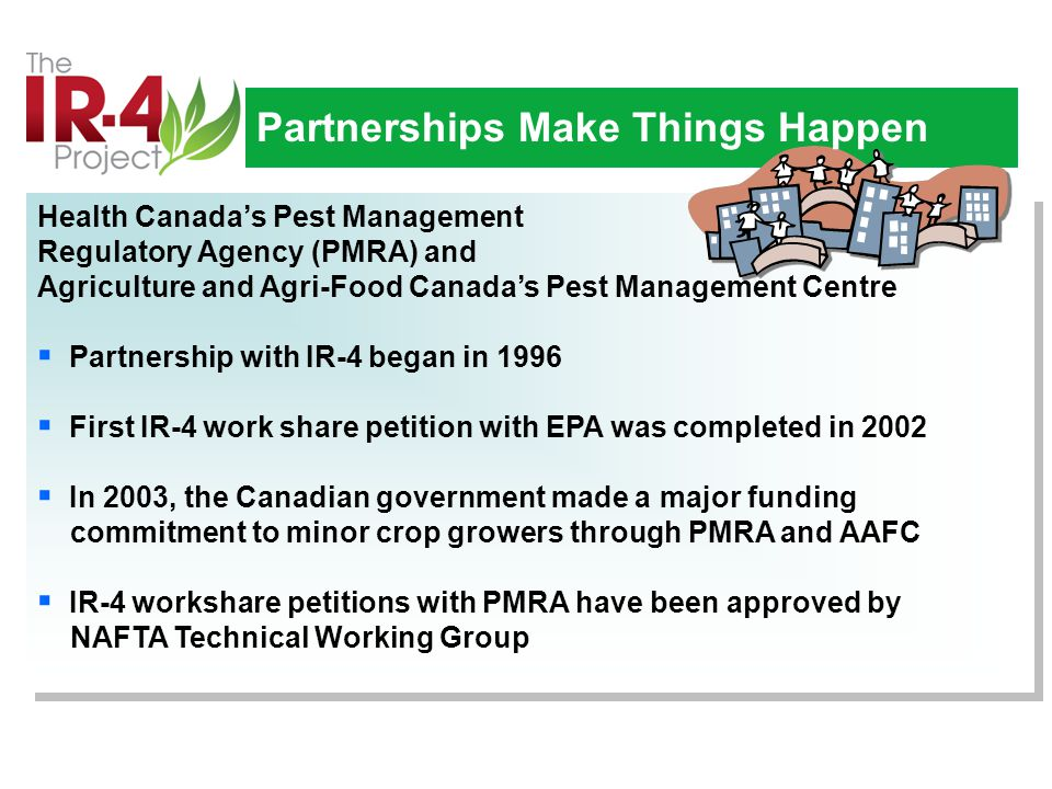 Health Canada's Pest Management Regulatory Agency (PMRA) and Agriculture and Agri-Food Canada's Pest Management Centre  Partnership with IR-4 began in 1996  First IR-4 work share petition with EPA was completed in 2002  In 2003, the Canadian government made a major funding commitment to minor crop growers through PMRA and AAFC  IR-4 workshare petitions with PMRA have been approved by NAFTA Technical Working Group Health Canada's Pest Management Regulatory Agency (PMRA) and Agriculture and Agri-Food Canada's Pest Management Centre  Partnership with IR-4 began in 1996  First IR-4 work share petition with EPA was completed in 2002  In 2003, the Canadian government made a major funding commitment to minor crop growers through PMRA and AAFC  IR-4 workshare petitions with PMRA have been approved by NAFTA Technical Working Group Partnerships Make Things Happen