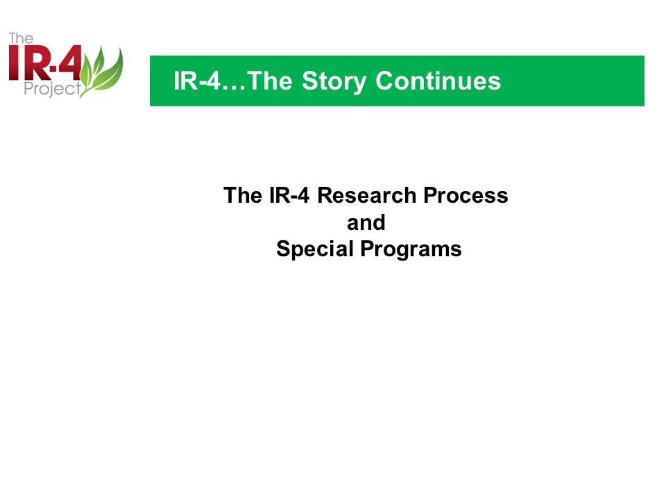 The IR-4 Research Process and Special Programs IR-4…The Story Continues