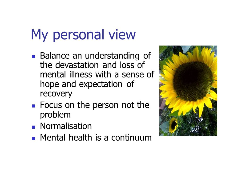 My personal view Balance an understanding of the devastation and loss of mental illness with a sense of hope and expectation of recovery Focus on the person not the problem Normalisation Mental health is a continuum