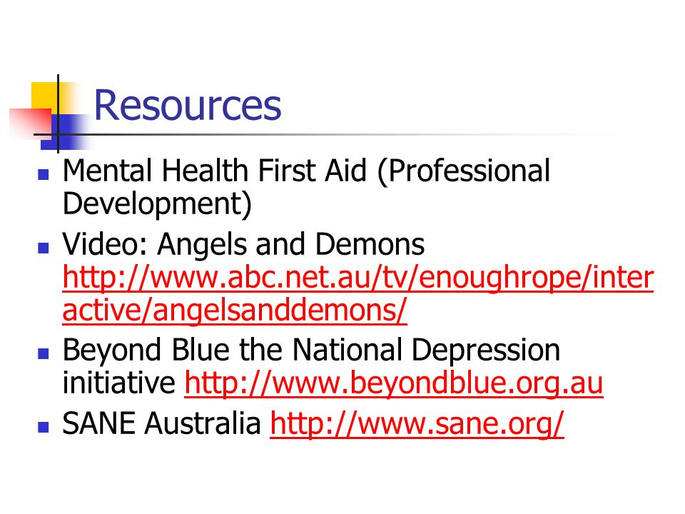 Resources Mental Health First Aid (Professional Development) Video: Angels and Demons http://www.abc.net.au/tv/enoughrope/inter active/angelsanddemons/ http://www.abc.net.au/tv/enoughrope/inter active/angelsanddemons/ Beyond Blue the National Depression initiative http://www.beyondblue.org.auhttp://www.beyondblue.org.au SANE Australia http://www.sane.org/http://www.sane.org/
