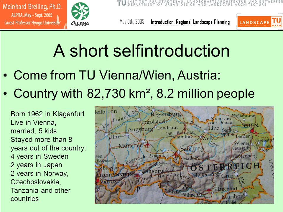 May 6th, 2005Introduction: Regional Landscape Planning A short selfintroduction Come from TU Vienna/Wien, Austria: Country with 82,730 km², 8.2 millio