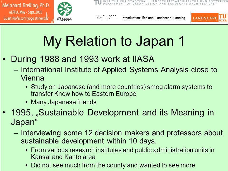 May 6th, 2005Introduction: Regional Landscape Planning Schedule Regional Landscape Planning Regional Landscape Planning Task : building rural futures in Awaji Shima, tourism as an option July 1st, 2005Mid-term exam: tentative posters and reports to planning task July 8th, 2005Meanings of Sustainable Development July 15th, 2005Resource consumtion in Japanese agriculture/horticulture, (LCA method) July 22nd, 2005 Austrian rural landscapes, their differences and similarities to Japanese landscapes, based on student results available.