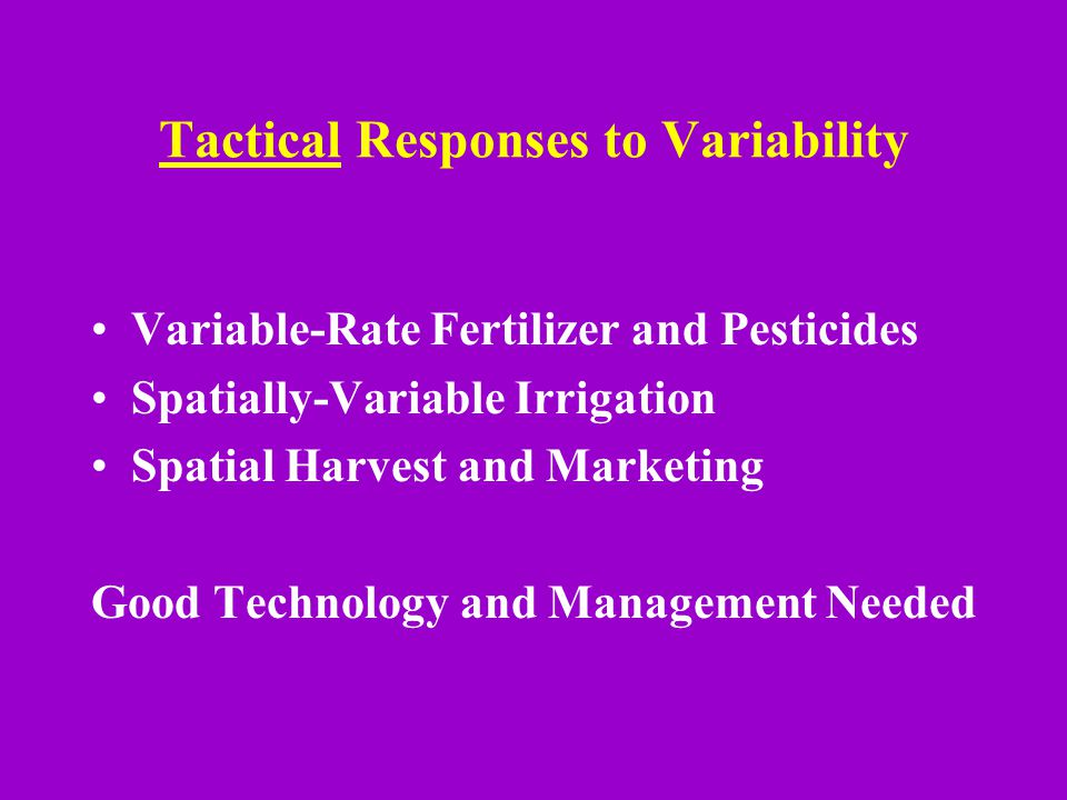 Tactical Responses to Variability Variable-Rate Fertilizer and Pesticides Spatially-Variable Irrigation Spatial Harvest and Marketing Good Technology and Management Needed