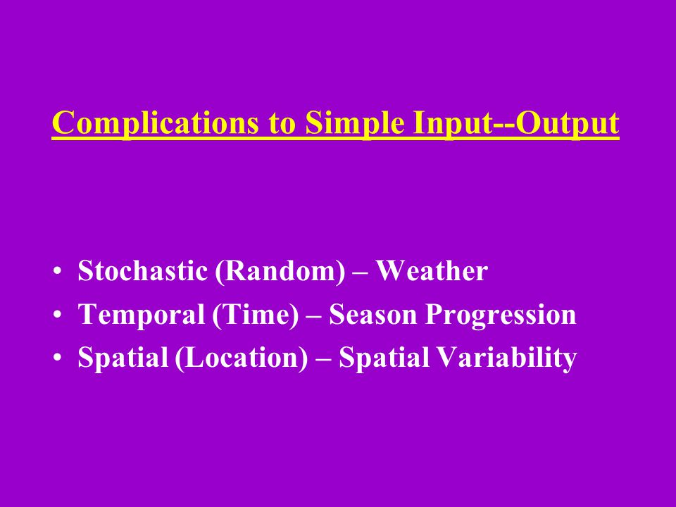 Complications to Simple Input--Output Stochastic (Random) – Weather Temporal (Time) – Season Progression Spatial (Location) – Spatial Variability