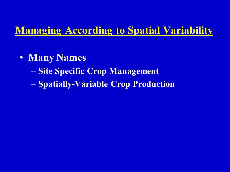 Managing According to Spatial Variability Many Names –Site Specific Crop Management –Spatially-Variable Crop Production John Deere --- Precision Farming => Precision Agriculture
