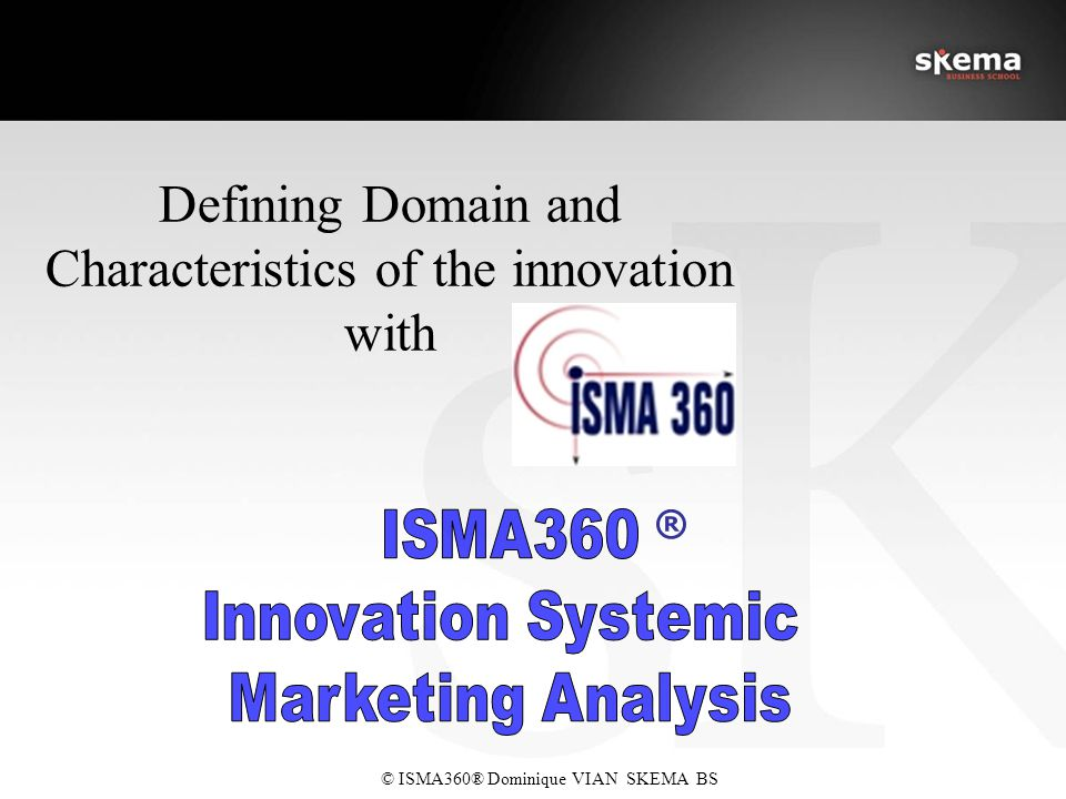 © ISMA360® Dominique VIAN SKEMA BS ® Defining Domain and Characteristics of the innovation with