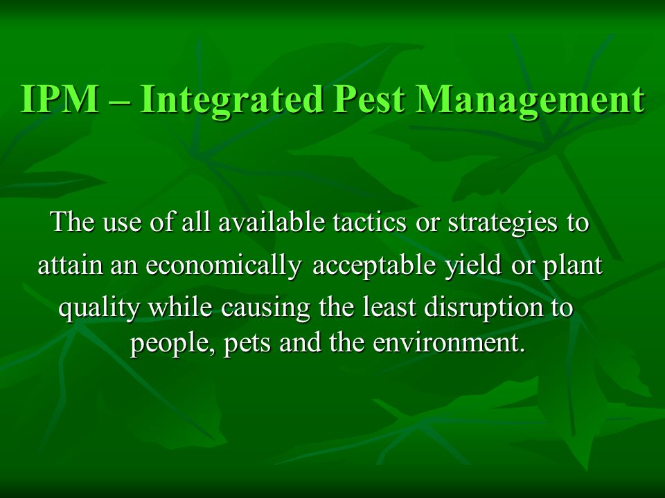 IPM – Integrated Pest Management The use of all available tactics or strategies to The use of all available tactics or strategies to attain an economically acceptable yield or plant attain an economically acceptable yield or plant quality while causing the least disruption to people, pets and the environment.