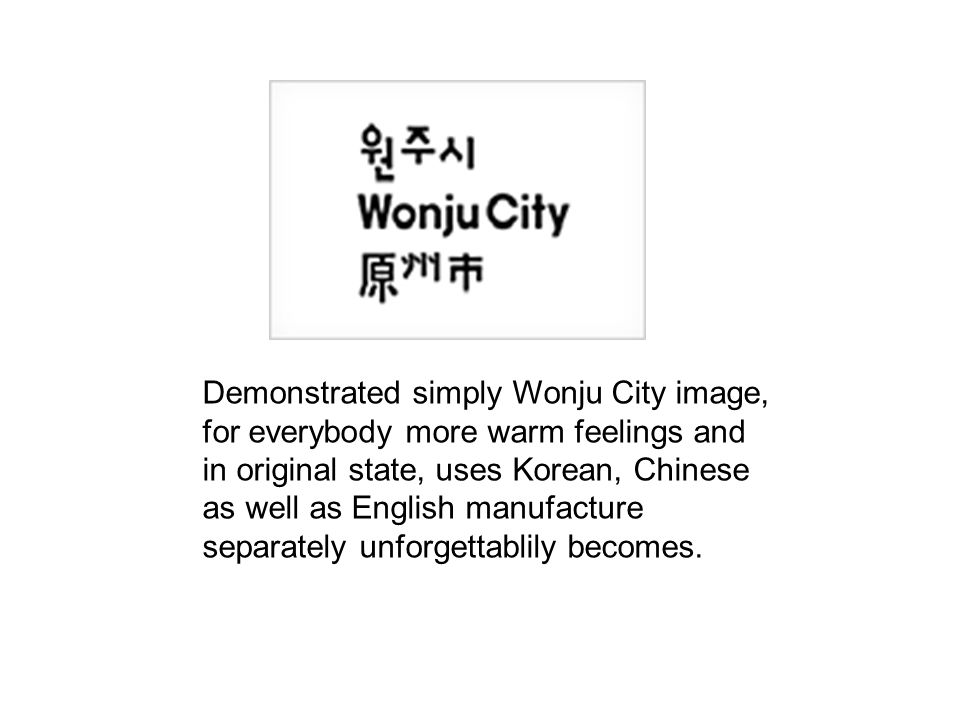 Demonstrated simply Wonju City image, for everybody more warm feelings and in original state, uses Korean, Chinese as well as English manufacture sepa