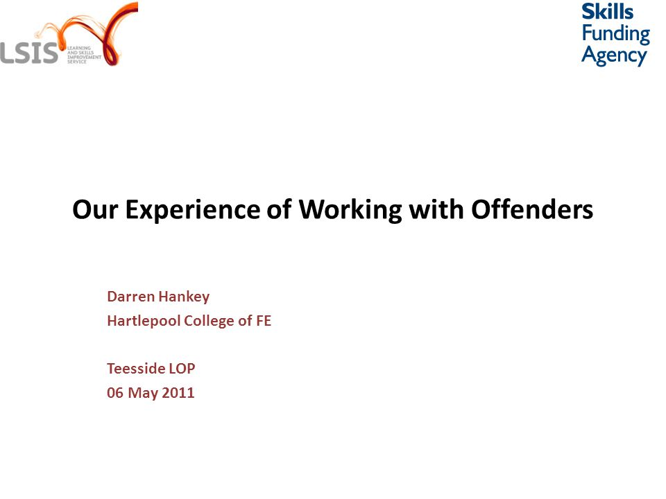 Our Experience of Working with Offenders Darren Hankey Hartlepool College of FE Teesside LOP 06 May 2011