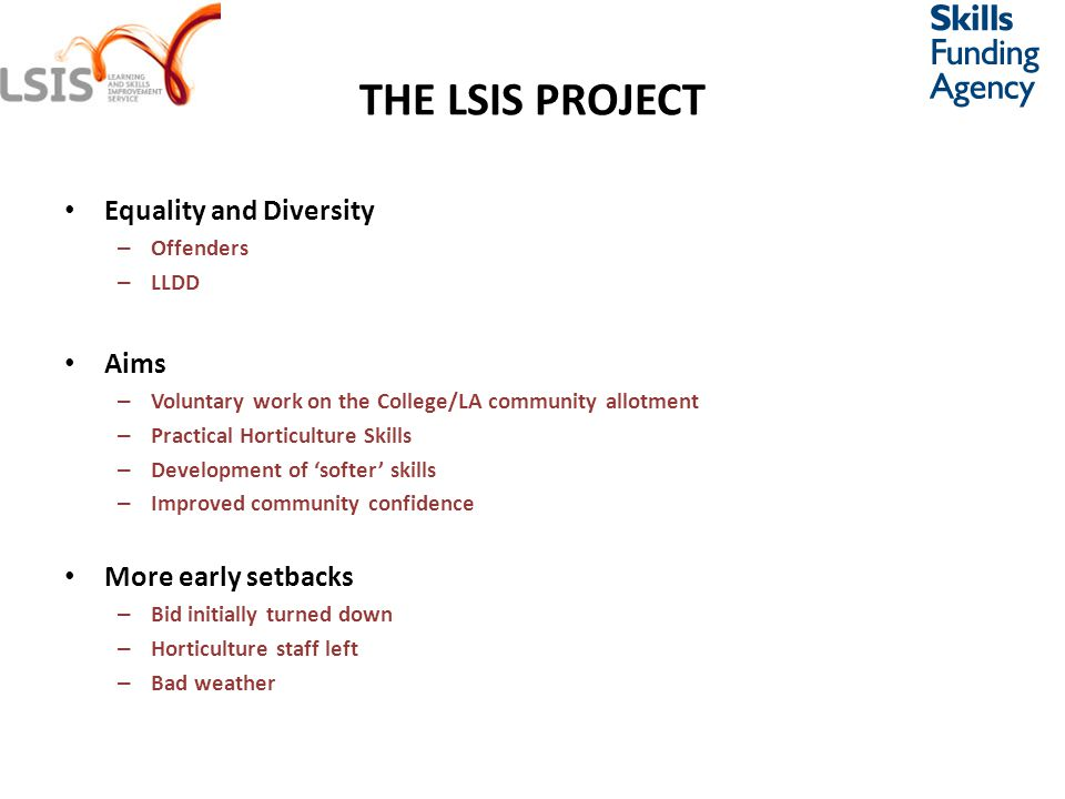 THE LSIS PROJECT Equality and Diversity – Offenders – LLDD Aims – Voluntary work on the College/LA community allotment – Practical Horticulture Skills – Development of 'softer' skills – Improved community confidence More early setbacks – Bid initially turned down – Horticulture staff left – Bad weather