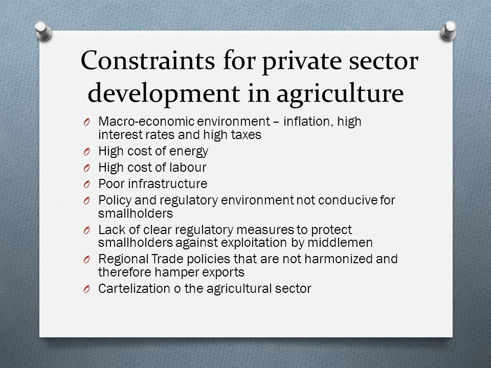 Constraints for private sector development in agriculture O Macro-economic environment – inflation, high interest rates and high taxes O High cost of energy O High cost of labour O Poor infrastructure O Policy and regulatory environment not conducive for smallholders O Lack of clear regulatory measures to protect smallholders against exploitation by middlemen O Regional Trade policies that are not harmonized and therefore hamper exports O Cartelization o the agricultural sector