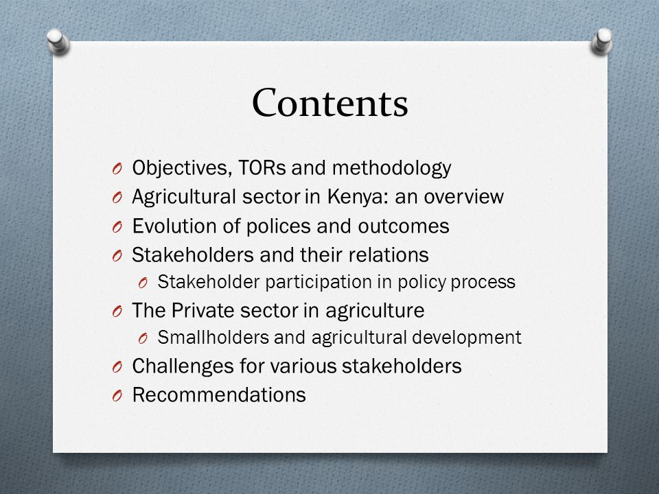 Contents O Objectives, TORs and methodology O Agricultural sector in Kenya: an overview O Evolution of polices and outcomes O Stakeholders and their relations O Stakeholder participation in policy process O The Private sector in agriculture O Smallholders and agricultural development O Challenges for various stakeholders O Recommendations