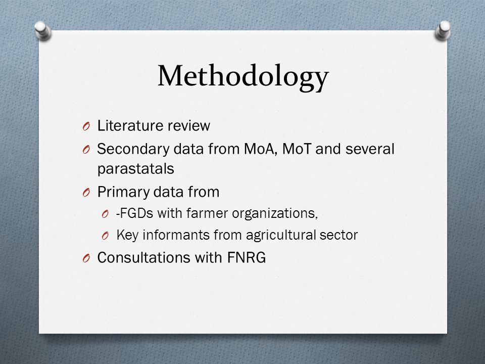 Methodology O Literature review O Secondary data from MoA, MoT and several parastatals O Primary data from O -FGDs with farmer organizations, O Key informants from agricultural sector O Consultations with FNRG