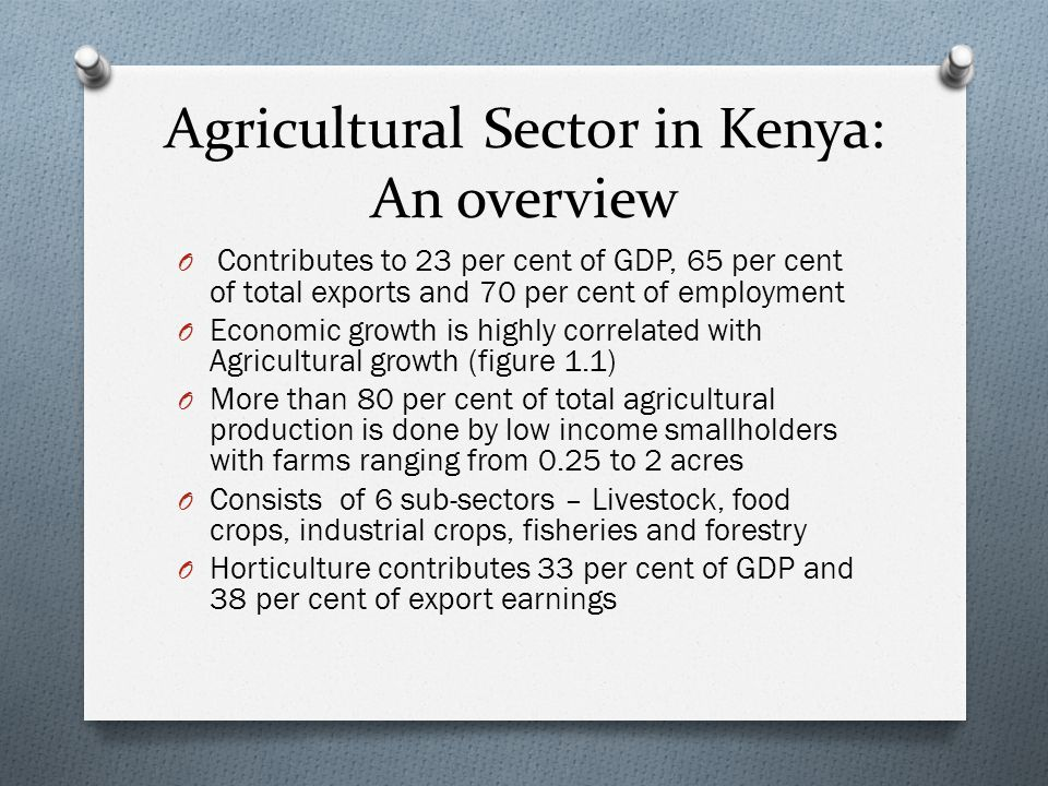Agricultural Sector in Kenya: An overview O Contributes to 23 per cent of GDP, 65 per cent of total exports and 70 per cent of employment O Economic growth is highly correlated with Agricultural growth (figure 1.1) O More than 80 per cent of total agricultural production is done by low income smallholders with farms ranging from 0.25 to 2 acres O Consists of 6 sub-sectors – Livestock, food crops, industrial crops, fisheries and forestry O Horticulture contributes 33 per cent of GDP and 38 per cent of export earnings