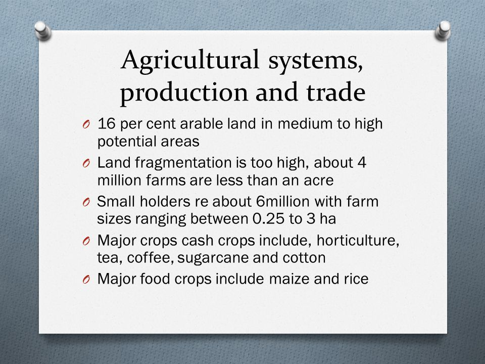Agricultural systems, production and trade O 16 per cent arable land in medium to high potential areas O Land fragmentation is too high, about 4 million farms are less than an acre O Small holders re about 6million with farm sizes ranging between 0.25 to 3 ha O Major crops cash crops include, horticulture, tea, coffee, sugarcane and cotton O Major food crops include maize and rice