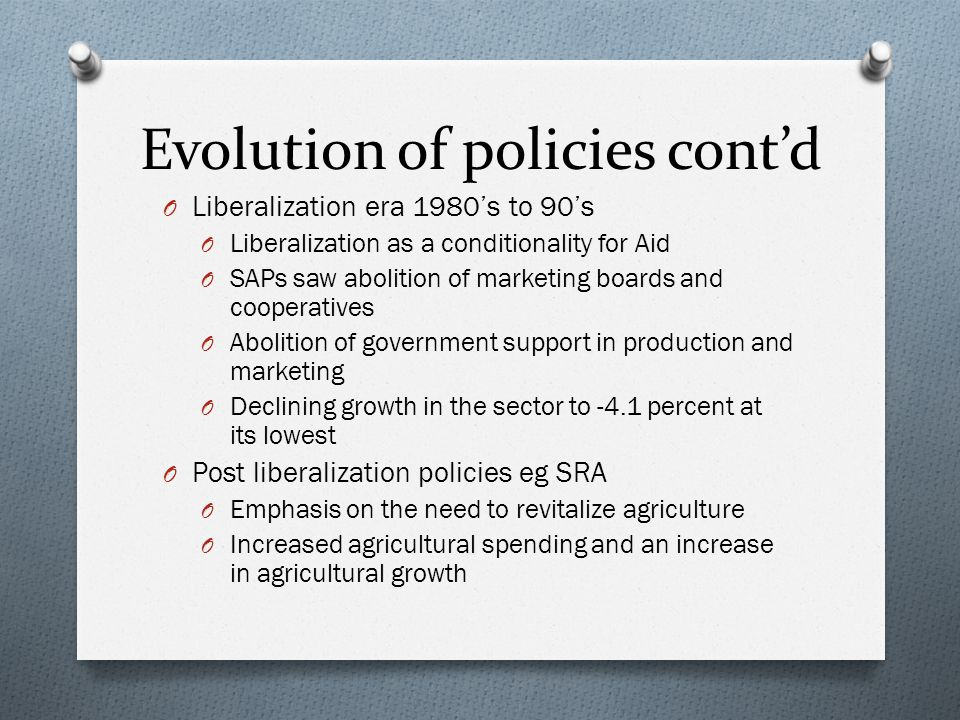Evolution of policies cont'd O Liberalization era 1980's to 90's O Liberalization as a conditionality for Aid O SAPs saw abolition of marketing boards and cooperatives O Abolition of government support in production and marketing O Declining growth in the sector to -4.1 percent at its lowest O Post liberalization policies eg SRA O Emphasis on the need to revitalize agriculture O Increased agricultural spending and an increase in agricultural growth