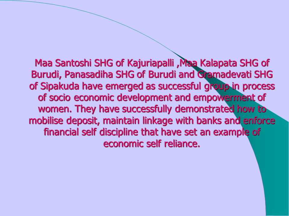 Maa Santoshi SHG of Kajuriapalli,Maa Kalapata SHG of Burudi, Panasadiha SHG of Burudi and Gramadevati SHG of Sipakuda have emerged as successful group in process of socio economic development and empowerment of women.