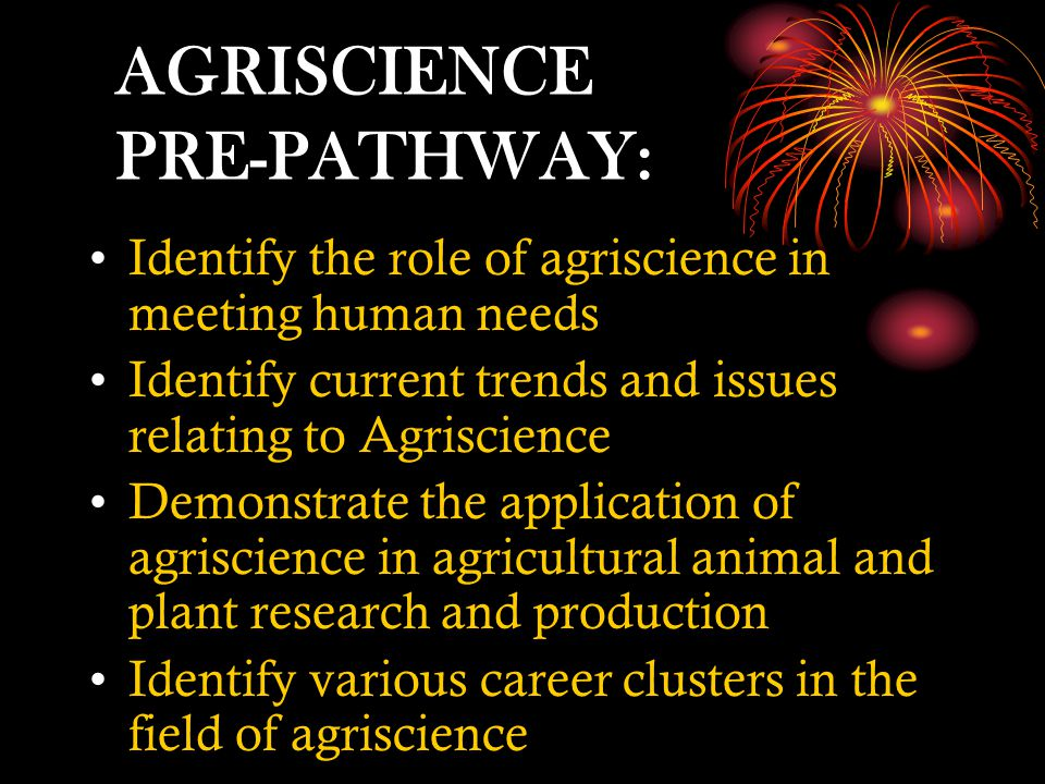 AGRISCIENCE PRE-PATHWAY: Identify the role of agriscience in meeting human needs Identify current trends and issues relating to Agriscience Demonstrate the application of agriscience in agricultural animal and plant research and production Identify various career clusters in the field of agriscience