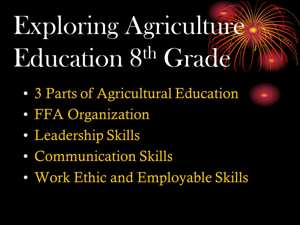 Exploring Agriculture Education 8 th Grade 3 Parts of Agricultural Education FFA Organization Leadership Skills Communication Skills Work Ethic and Employable Skills